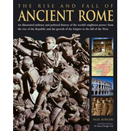 The Rise and Fall of Ancient Rome: An Illustrated Military and Political History of the World's Migh (BOK)