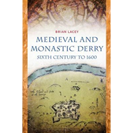 Medieval and Monastic Derry: Sixth Century to 1600 (BOK)