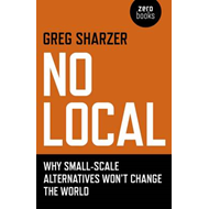 No Local: Why Small-Scale Alternatives Won't Change The World (BOK)