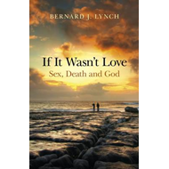 If it Wasn't Love: Sex, Death and God (BOK)