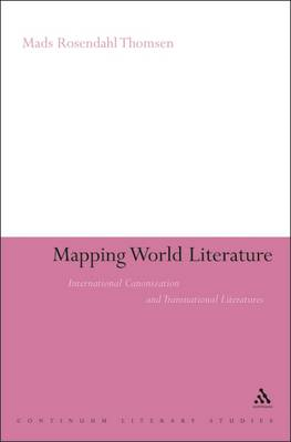 Mapping World Literature: International Canonization and Transnational Literatures (BOK)