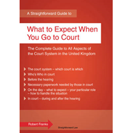 A Straightforward Guide To What To Expect When You Go To Court (BOK)