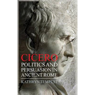 Cicero: Politics and Persuasion in Ancient Rome (BOK)