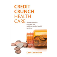 Credit Crunch Health Care: How Economics Can Save Our Publicly-funded Health Services (BOK)