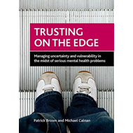 Trusting on the Edge: Managing Uncertainty and Vulnerability in the Midst of Serious Mental Health P (BOK)