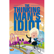 The Thinking Man's Idiot: The Wit and Wisdom of Boris Johnson (BOK)