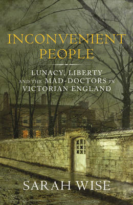 Inconvenient People: Lunacy, Liberty and the Mad-doctors in Victorian England (BOK)