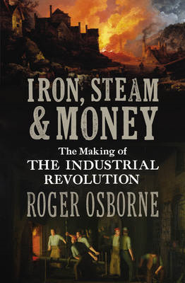 Iron, Steam & Money: The Making of the Industrial Revolution (BOK)