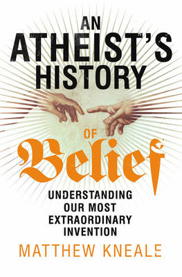 An Atheist's History of Belief: Understanding Our Most Extraordinary Invention (BOK)