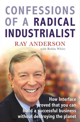 Confessions of a Radical Industrialist: How Interface Proved That You Can Build a Successful Busines (BOK)