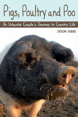 Pigs, Poultry and Poo: An Urbanite Couple's Journey to Country Life (BOK)