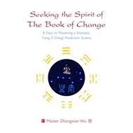 Seeking the Spirit of the Book of Change: 8 Days to Mastering a Shamanic Yijing (I Ching) Prediction (BOK)