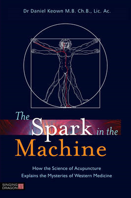 The Spark in the Machine: How the Science of Acupuncture Explains the Mysteries of Western Medicine (BOK)