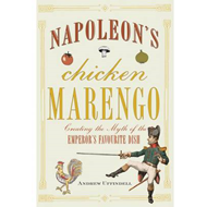 Napoleon's Chicken Marengo: Creating the Myth of the Emperor's Favourite Dish (BOK)