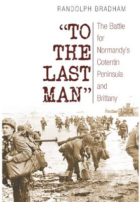 To the Last Man: The Battle for Normandy's Cotentin Peninsula and Brittany (BOK)