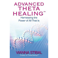 Advanced Theta Healing: Harnessing the Power of All That Is (BOK)