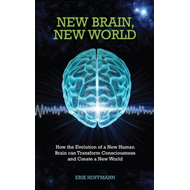 New Brain, New World: How the Evolution of a New Human Brain Can Transform Consciousness and Create (BOK)