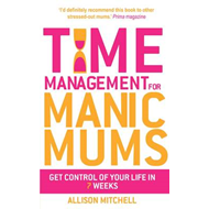Time Management for Manic Mums: Get Control of Your Life in 7 Weeks (BOK)