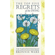 The Top Five Regrets of the Dying: A Life Transformed by the Dearly Departing (BOK)