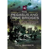 The Pegasus and Orne Bridges: Their Capture, Defence and Relief on D-Day (BOK)