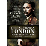 The Man Who Ran London During the Great War: The Diaries and Letters of Lieutenant General Sir Franc (BOK)