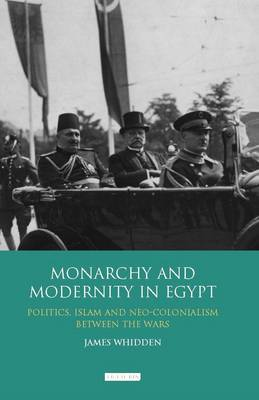Monarchy and Modernity in Egypt: Politics, Islam and Neo-colonialism Between the Wars (BOK)