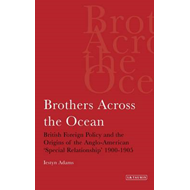 Brothers Across the Ocean: British Foreign Policy and the Origins of the Anglo-American 'Special Rel (BOK)