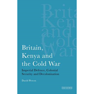 Britain, Kenya and the Cold War: Imperial Defence, Colonial Security and Decolonisation (BOK)