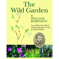 The Wild Garden by William Robinson: A New Illustrated Edition with Photographs and Notes by Charles (BOK)