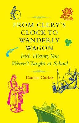 From Clery's Clock to Wanderly Wagon: Irish History You Weren't Taught at School (BOK)