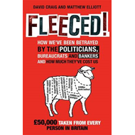 Fleeced!: How We've Been Betrayed by the Politicians, Bureaucrats and Bankers - and How Much They've (BOK)