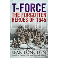 T-Force: The Forgotten Heroes of 1945 (BOK)