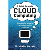 A Brief Guide to Cloud Computing: An Essential Introduction to the Next Revolution in Computing (BOK)