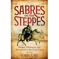 Sabres on the Steppes: Danger, Diplomacy and Adventure in the Great Game (BOK)
