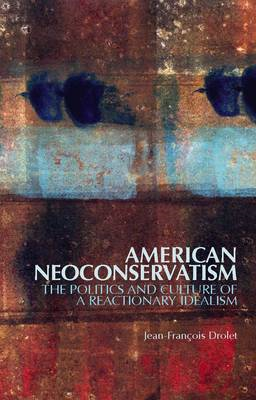 American Neoconservatism: The Politics and Culture of a Reactionary Idealism (BOK)