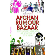 Afghan Rumour Bazaar: Secret Sub-Cultures, Hidden Worlds and the Everyday Life of the Absurd (BOK)