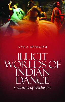 Illicit Worlds of Indian Dance: Cultures of Exclusion (BOK)
