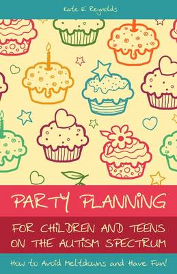 Party Planning for Children and Teens on the Autism Spectrum: How to Avoid Meltdowns and Have Fun! (BOK)