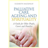 Palliative Care, Ageing and Spirituality: A Guide for Older People, Carers and Families (BOK)