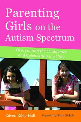 Parenting Girls on the Autism Spectrum: Overcoming the Challenges and Celebrating the Gifts (BOK)