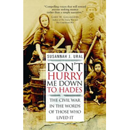 Don't Hurry Me Down to Hades: The Civil War in the Words of Those Who Lived It (BOK)