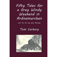 Fifty Tales for a Grey Windy Weekend in Ardnamurchan, and Ten for the Wet Monday (BOK)