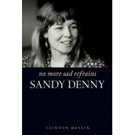 No More Sad Refrains: The Life of Sandy Denny (BOK)