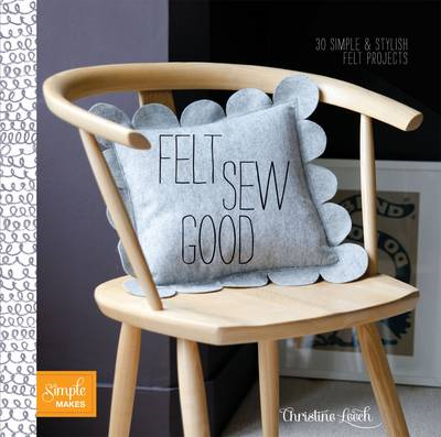 Felt Sew Good: 30 Simple Projects All Cut and Stitched from Felt (BOK)