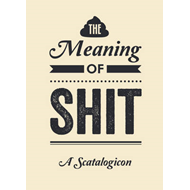 The Meaning of Shit: A Scatalogicon (BOK)
