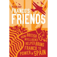 Franco's Friends: How British Intelligence Helped Bring Franco to Power in Spain (BOK)