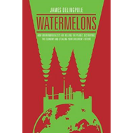 Watermelons: How Environmentalists are Killing the Planet, Destroying the Economy and Stealing Your (BOK)
