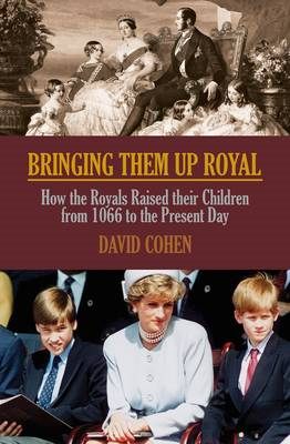 Bringing Them Up Royal: How the Royals Raised Their Children from 1066 to the Present Day (BOK)
