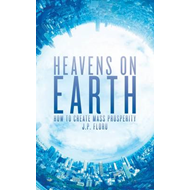 Heavens on Earth: How To Create Mass Prosperity (BOK)