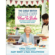 Great British Bake Off: How to Bake: The Perfect Victoria Sponge and Other Baking Secrets (BOK)